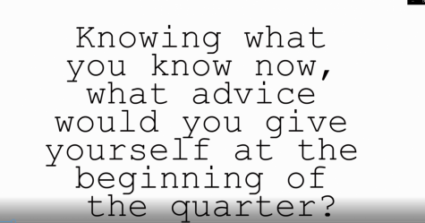What Advice Would You Give Your Past Self At the Beginning of the Quarter?